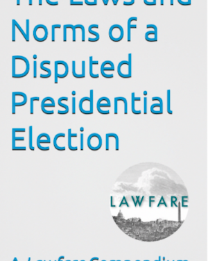 Announcing 'The Laws and Norms of a Disputed Presidential Election,' a New Lawfare E-book